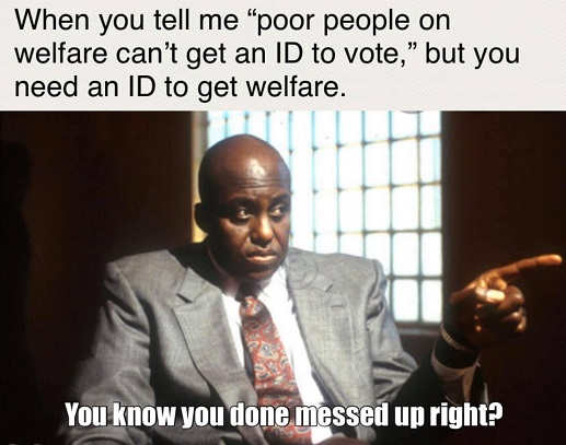 when poor people need id to get welfare but cant get id to vote