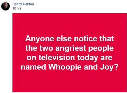 danny carlton anyone notice angriest people on tv are named joy and whoopi