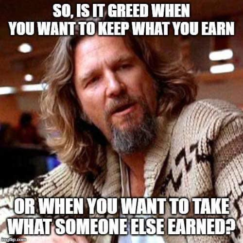 is it greed when you want to keep what you earn or take what someone else earned the dude