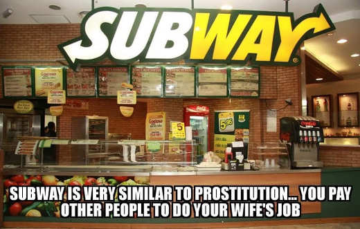 subway very similar to prostitution you pay other people to do your wifes job