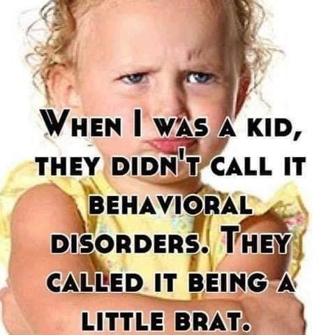 when i was a kid didnt called it behavior disorder being a brat
