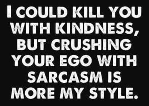 i could kill you with kindness crushing ego with sarcasm more my style