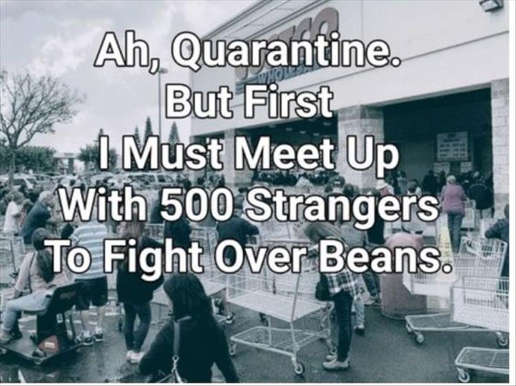 quarantine but first i must meet up with 500 strangers to fight over beans