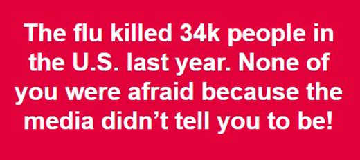 flu killed 34000 in us last year you werent afraid because media didnt tell you to be