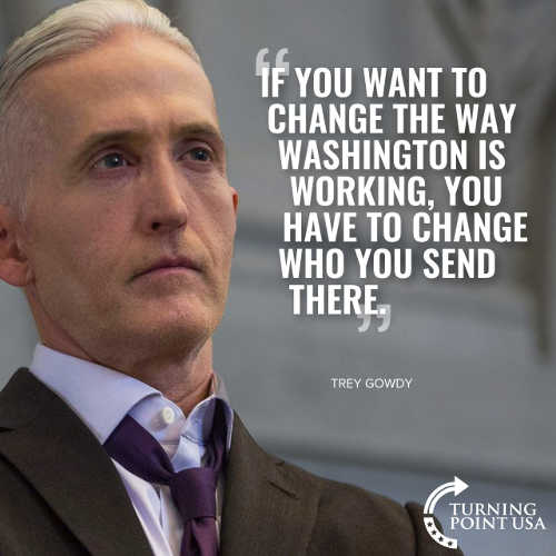 quote trey gowdy if you want to change way washington works change who you send there