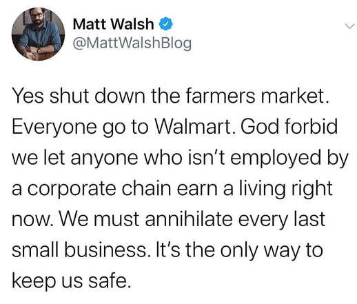tweet matt walsh yes shut down farmers market god forbid anyone not in corporate chain survive annihilate small business