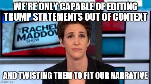 msnbc were only capable of editing trump statements out of context twisting to fit narrative