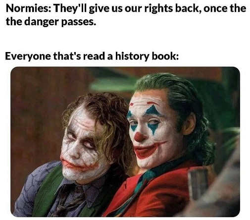 normies theyll give us rights back once danger passes everyone thats read history book