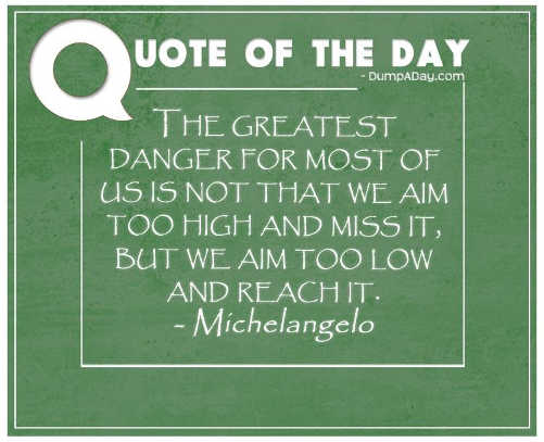 quote greatest danger for most not too high miss too low and reach it michelangeo