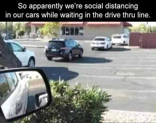 so apparently were social distancing in cars drive thru