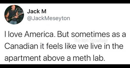 tweet jack m love america as canadian feels like we live in apartment above a meth lab