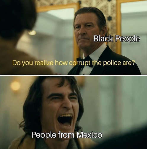 black people realize how corrupt police are people from mexico laughing joker