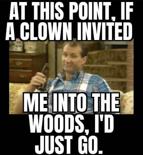 bundy at this point if clown invited me into woods id just go