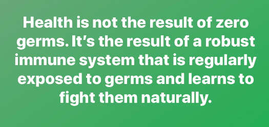 message health is not result of zero germs robust immune system regularly exposed learns to fight them naturally