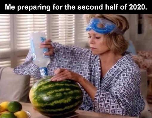 me preparing for second half 2020 watermelon