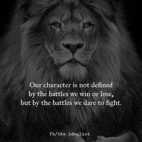 quote lion our character is not defined by battles we win or loss those we dare to fight