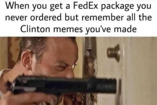 when you get fedex package but remember all clinton memes youve made