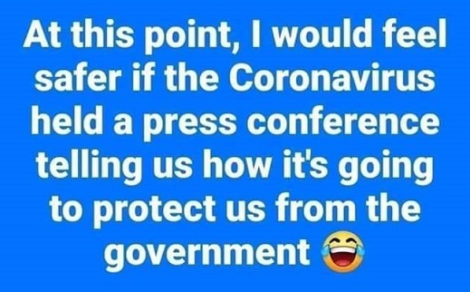 i would feel safer if coronavirus held press conference tell us how going to protect us from government