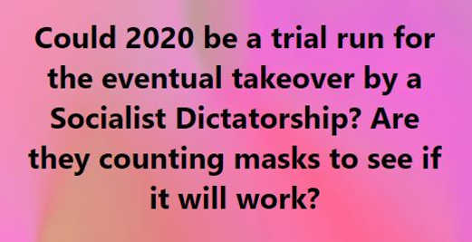 question could 2020 be trial run for socialist takeover masks test to see if work