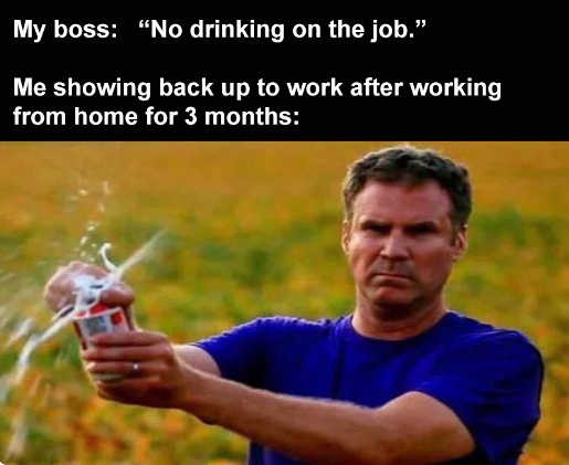 boss no drinking on job me after 3 months home opening beer