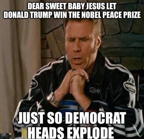 dear sweet baby jesus let trump win nobel peace prize just so democrat heads explode