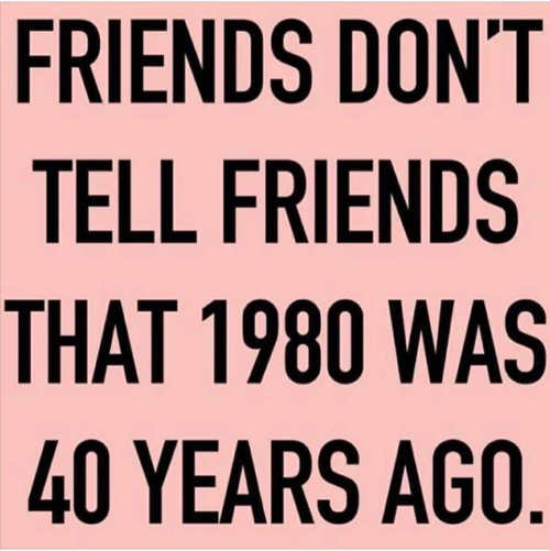 friends dont tell friends 1980 was 40 years go
