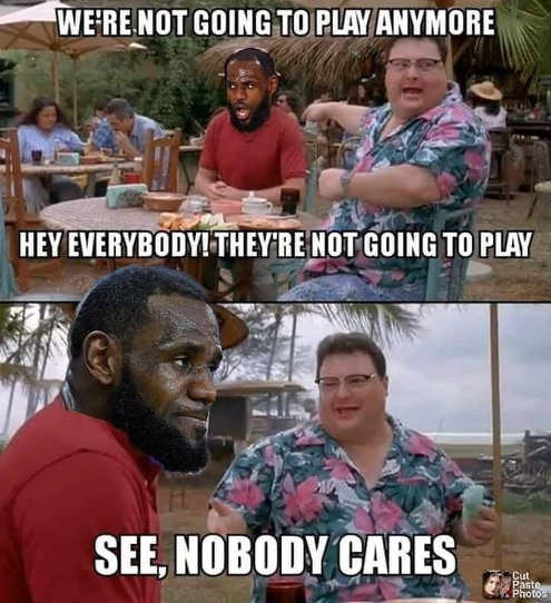 lebron james were not going to play anymore see nobody cares