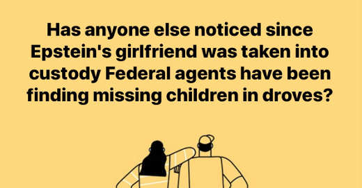 question has anyone notice since epstein girlfriend arrested federal agents finding missing children