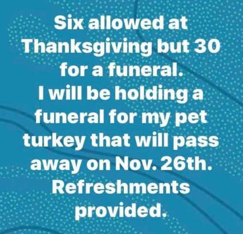 6 allowed thanksgiving but 30 for funeral will be holding funeral for pet turkey nov 26