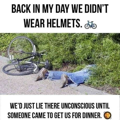 back in my day we didnt wear helmets lie there unconscious until dinner