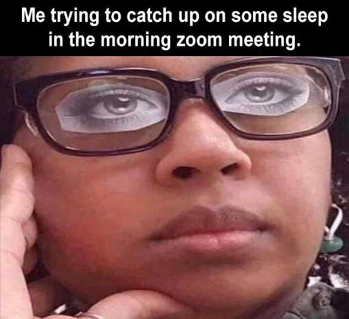 me trying to catch up sleep morning zoom meeting