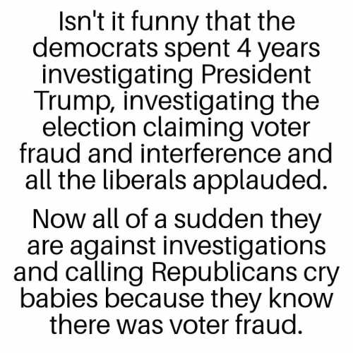 question isnt funny democrats 4 years investigating trump republicans cry babies know voter fraud