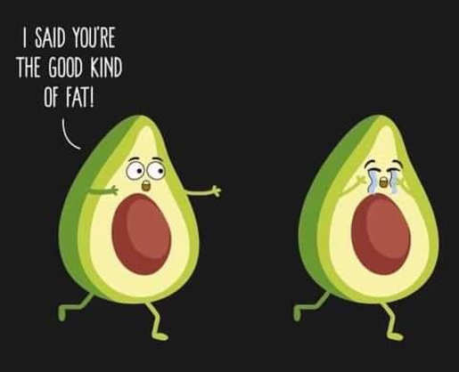 avocados i said youre a good kind of fat