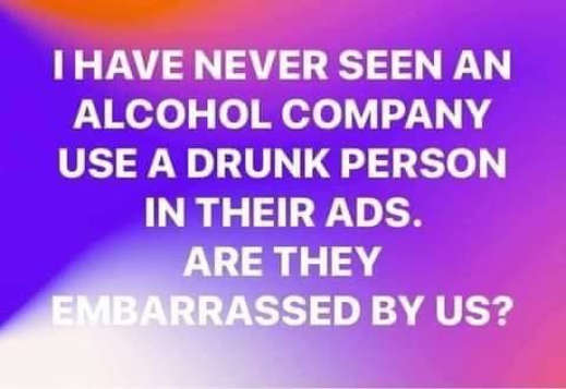 question never seen alcohol company use drunk person in ads are they embarrassed by us