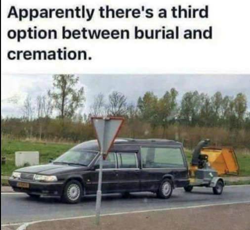 apparently third option between burial cremation wood chipper