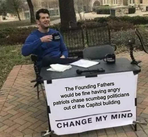 founding fathers fine chasing scumbag politicians from capitol change my mind