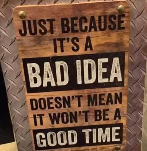 message just because bad idea doesnt mean it wont be good time