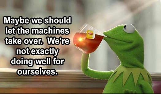 message kermit maybe we should let machines take over not exactly doing well