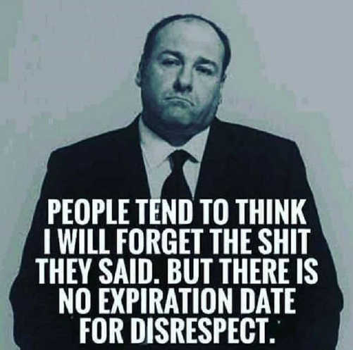 message people think forget shit they said no expiration date for disrespect