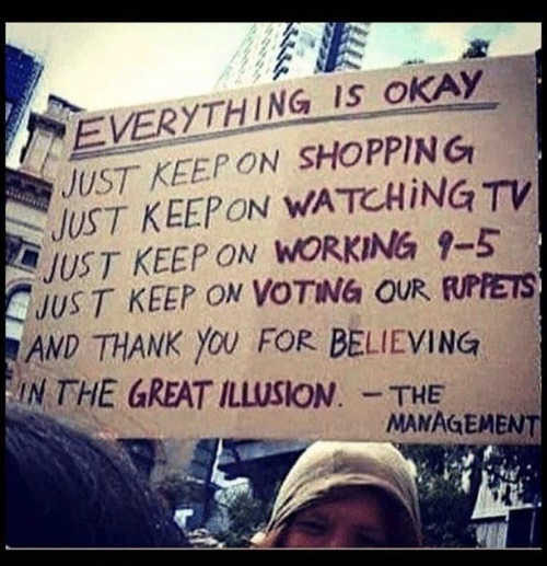 sign everything okay just keep shopping working voting our puppets grand illusion