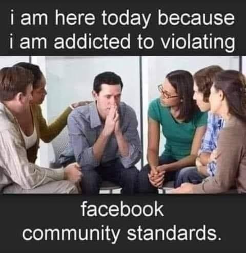 support group here today because addicted to violating facebook community standards