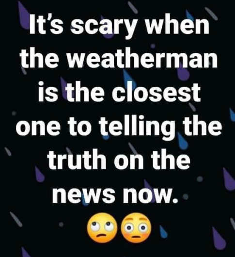 scary when weatherman closest one telling truth on news
