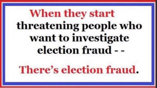 message when they threaten people investigate election fraud its there