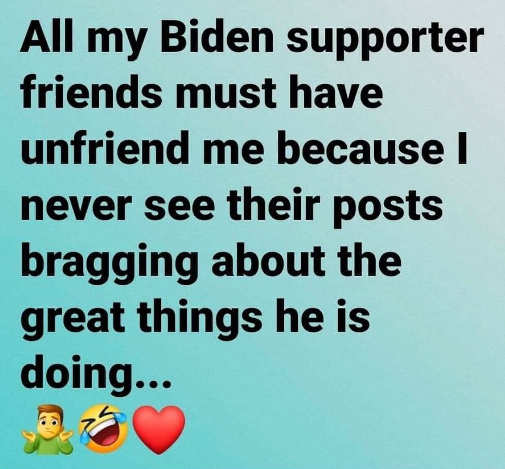 biden supporter friends all unfriended me not posting great things he is doing