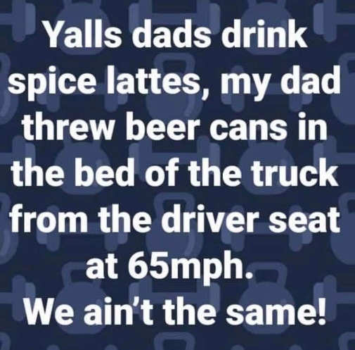 dads drink spice lattes my threw beer cans truck