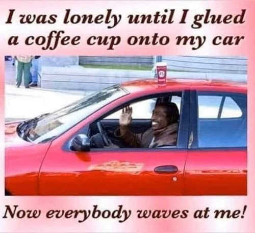 lonely until glued coffee cup to car everyone waves