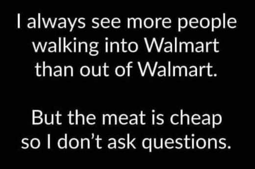 see people walking in walmart than out meat is cheap dont ask questions