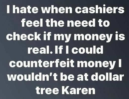 hate cashiers check money if could counterfeit wouldnt be at dollar tree