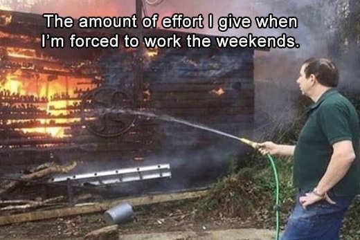 amount of effort forced work weekends garden hose burning house