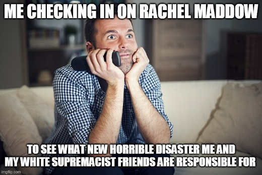 me checking rachel maddow see horrible disaster white supremacist responsible for